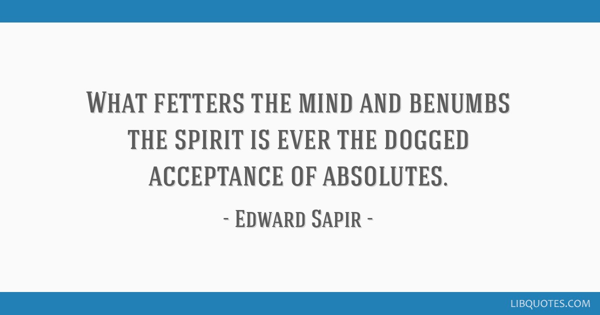 What fetters the mind and benumbs the spirit is ever the dogged acceptance of absolutes.