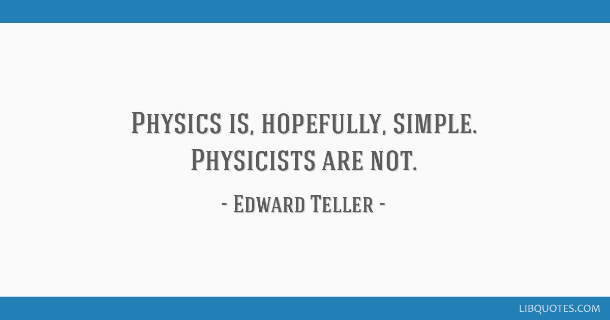Physics is, hopefully, simple. Physicists are not.