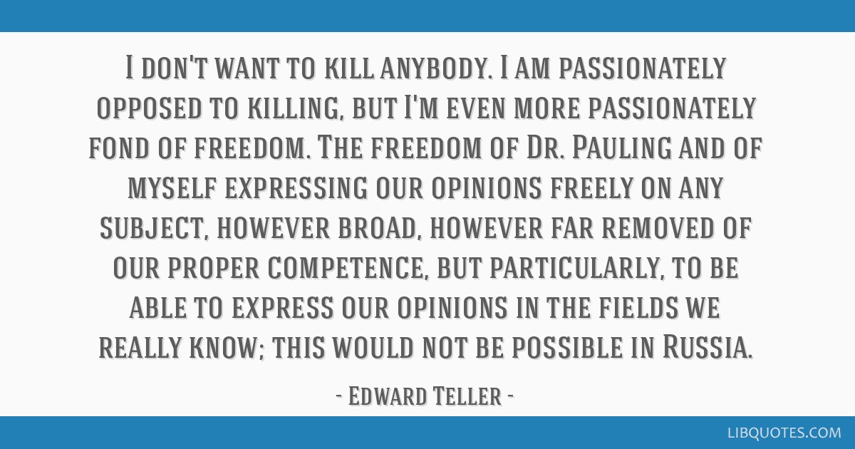 I don't want to kill anybody. I am passionately opposed to killing, but I'm even more passionately fond of freedom. The freedom of Dr. Pauling and of ...
