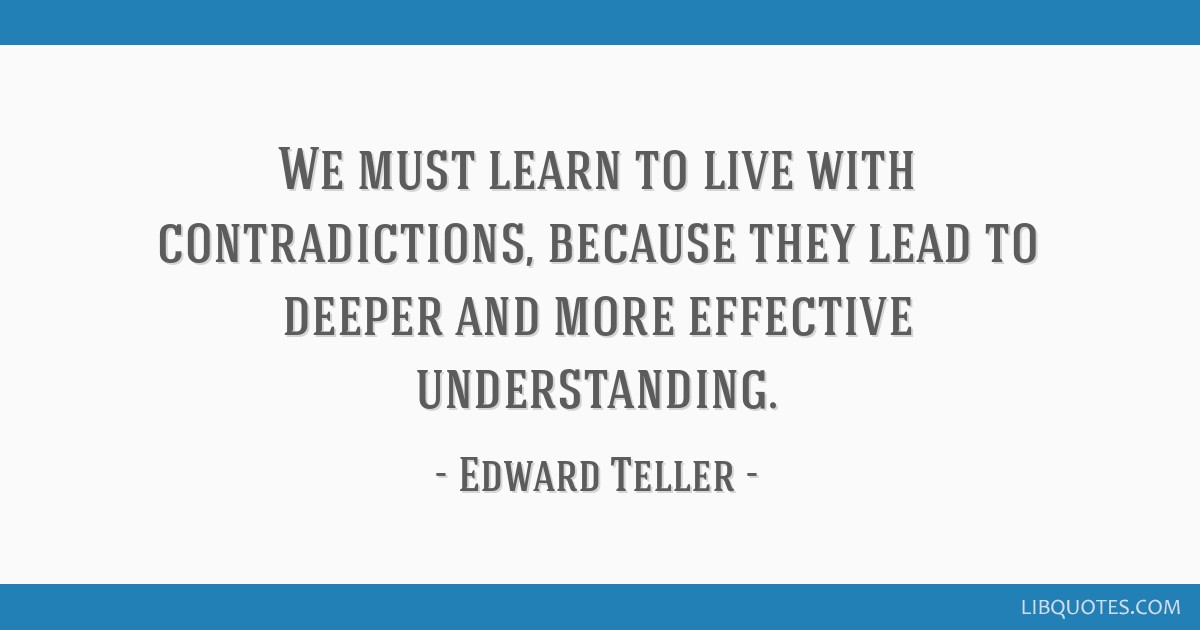 We must learn to live with contradictions, because they lead to deeper and more effective understanding.