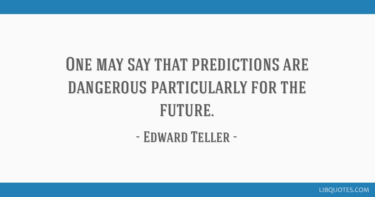 One may say that predictions are dangerous particularly for the future.