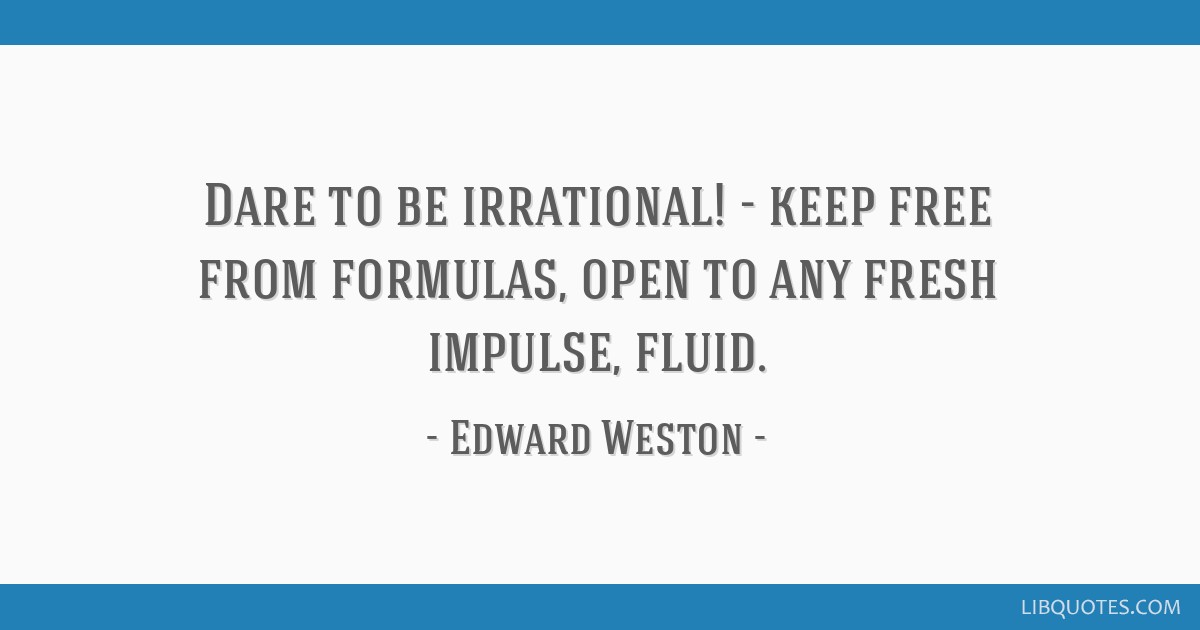 Dare to be irrational! - keep free from formulas, open to any fresh impulse, fluid.