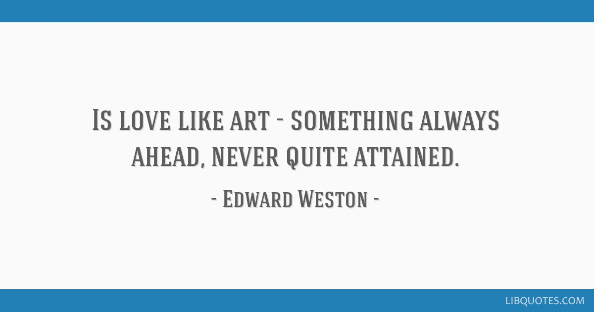 Is love like art - something always ahead, never quite attained.