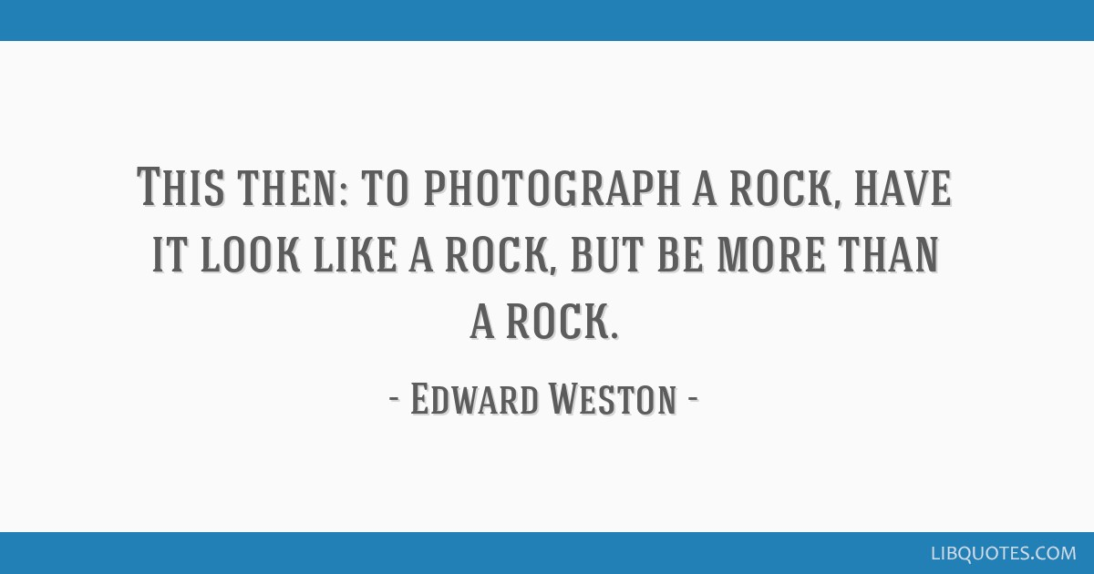 This then: to photograph a rock, have it look like a rock, but be more than a rock.