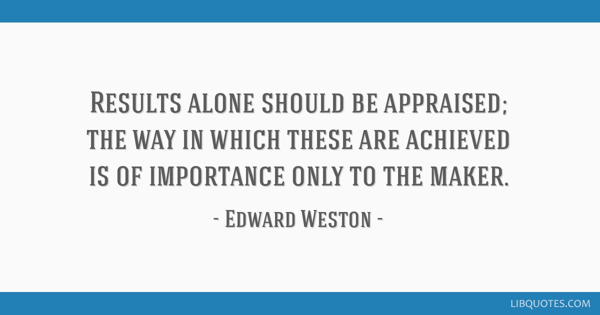 Results alone should be appraised; the way in which these are achieved is of importance only to the maker.
