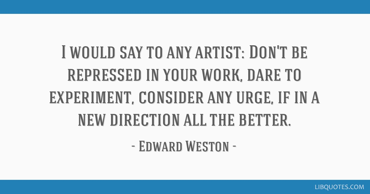 I would say to any artist: Don't be repressed in your work, dare to experiment, consider any urge, if in a new direction all the better.