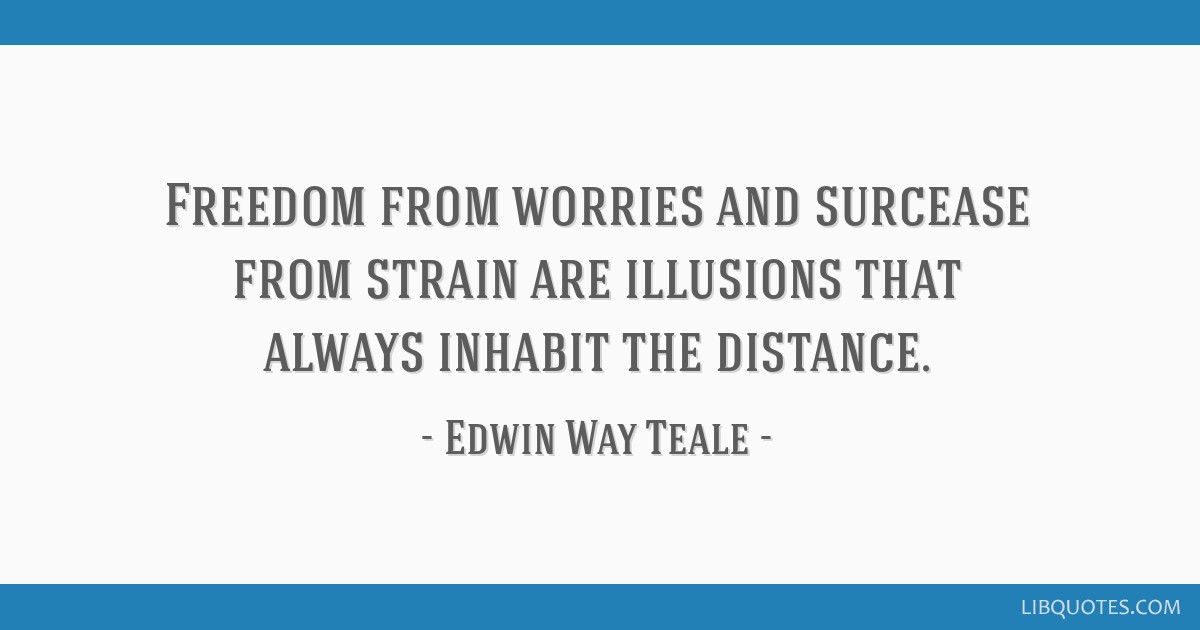 Freedom from worries and surcease from strain are illusions that always inhabit the distance.