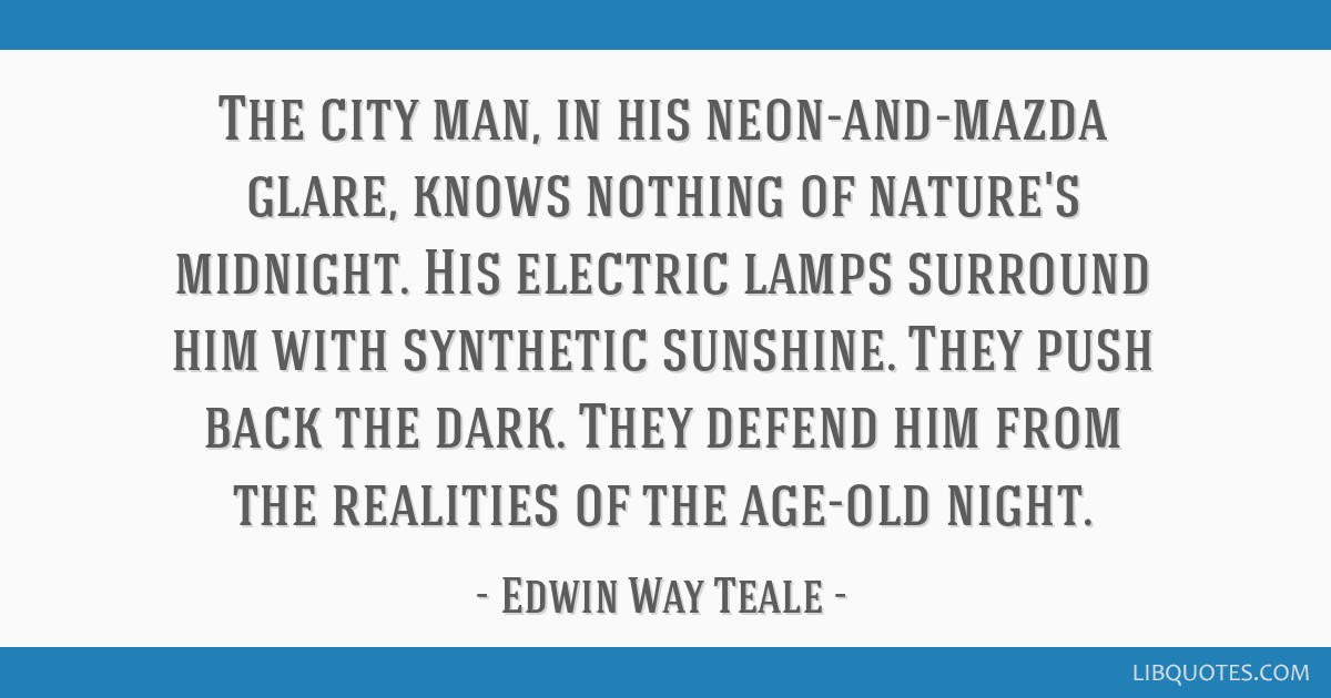 The city man, in his neon-and-mazda glare, knows nothing of nature's midnight. His electric lamps surround him with synthetic sunshine. They push...