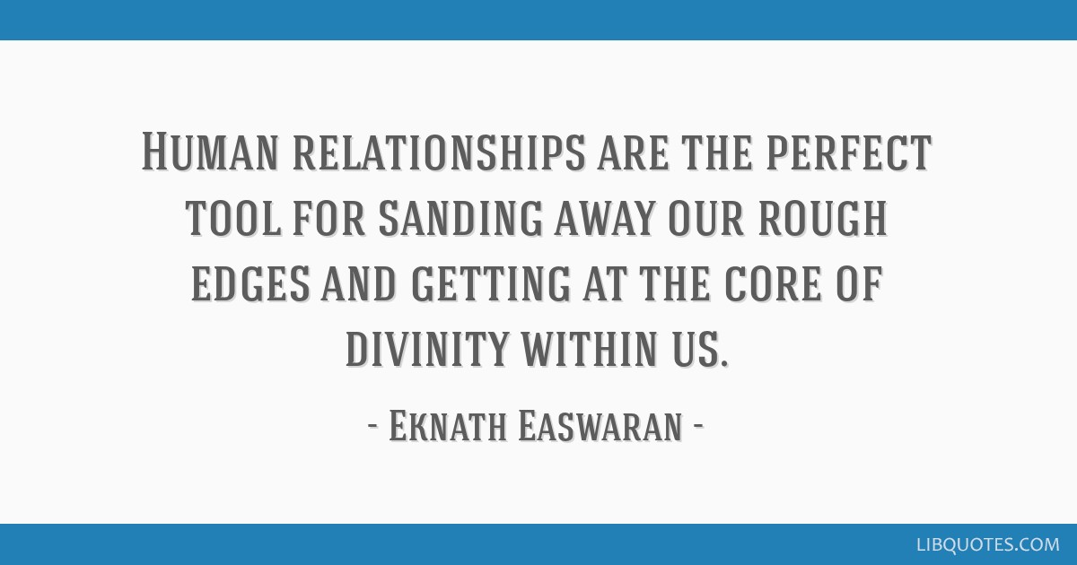 Human Relationships Are The Perfect Tool For Sanding Away Our Rough