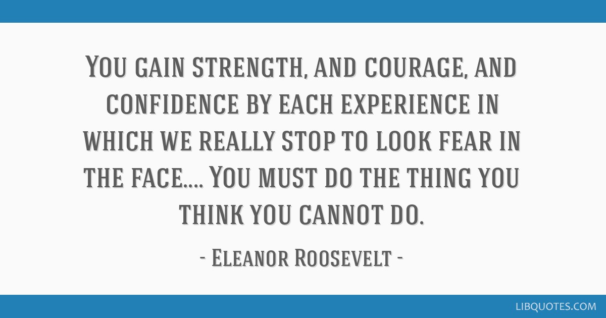 you gain strength and courage and confidence by each experience