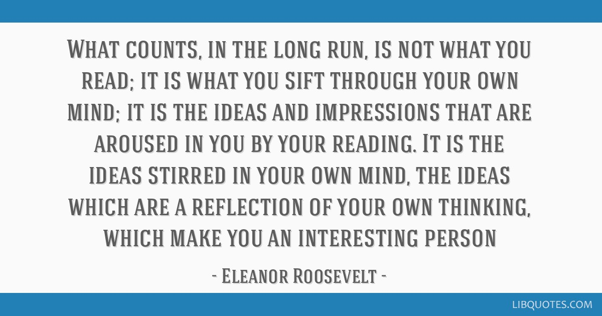 What counts, in the long run, is not what you read; it is what you sift through your own mind; it is the ideas and impressions that are aroused in...