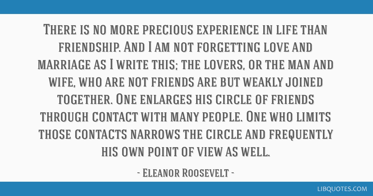 There is no more precious experience in life than friendship. And I am not forgetting love and marriage as I write this; the lovers, or the man and...