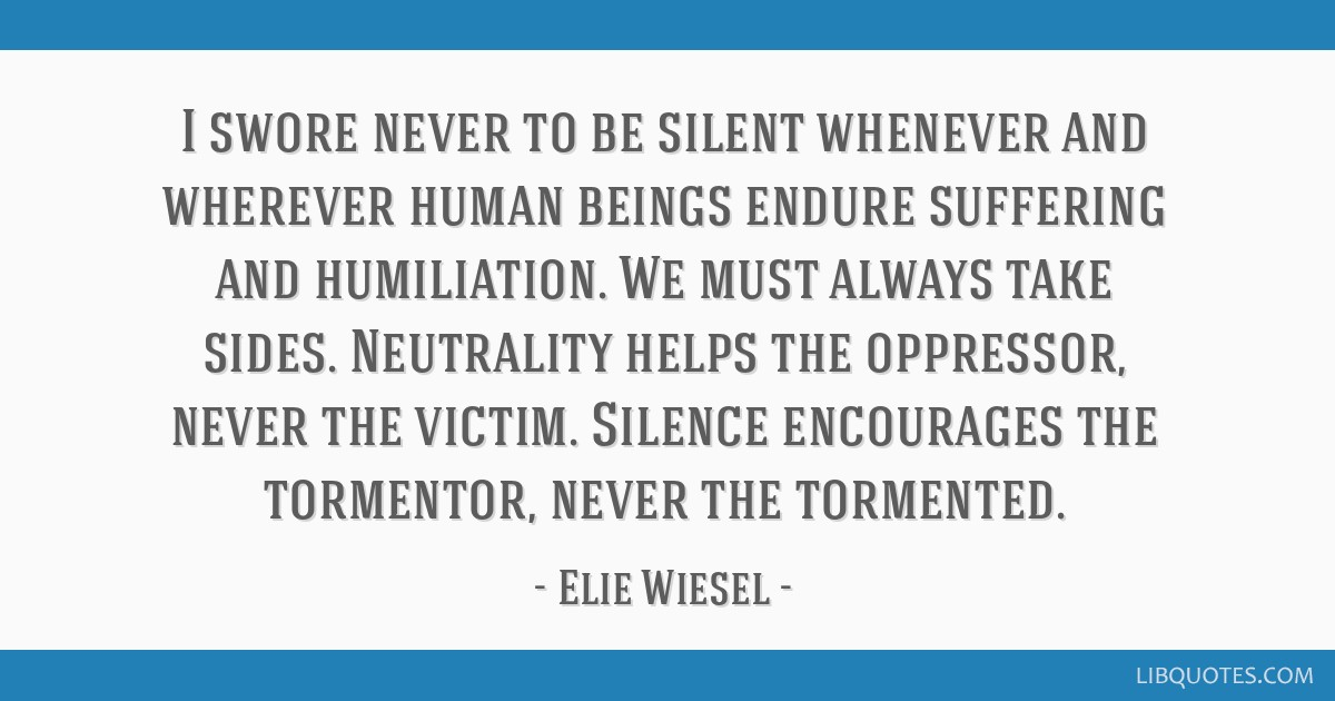 I swore never to be silent whenever and wherever human beings endure suffering and humiliation. We must always take sides. Neutrality helps the...