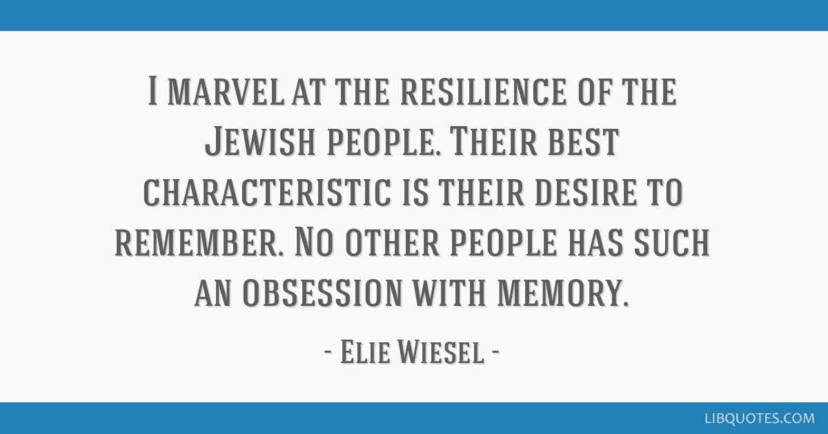 I marvel at the resilience of the Jewish people. Their best characteristic is their desire to remember. No other people has such an obsession with...