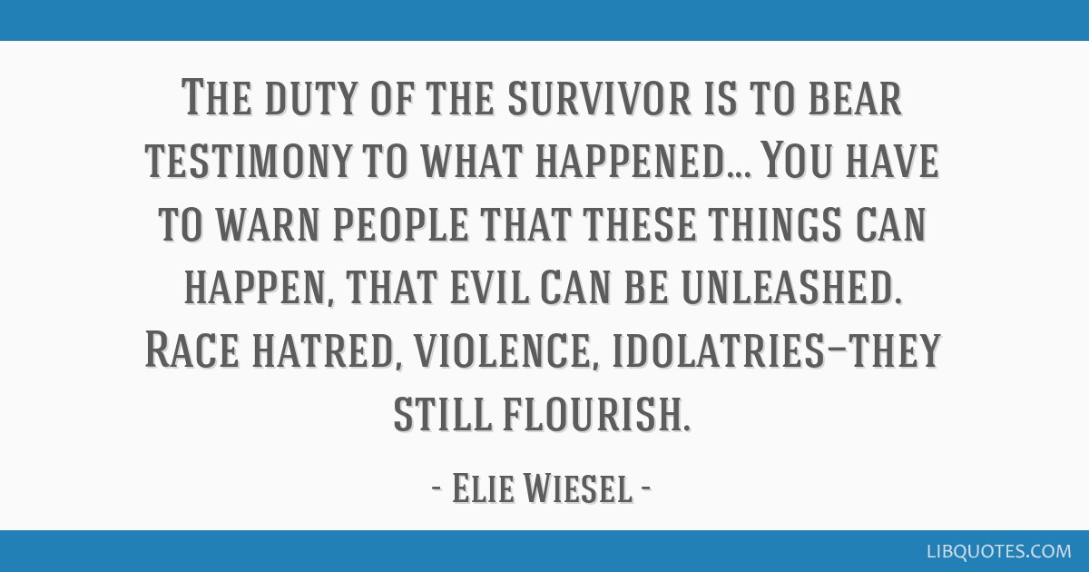 The duty of the survivor is to bear testimony to what happened... You have to warn people that these things can happen, that evil can be unleashed....