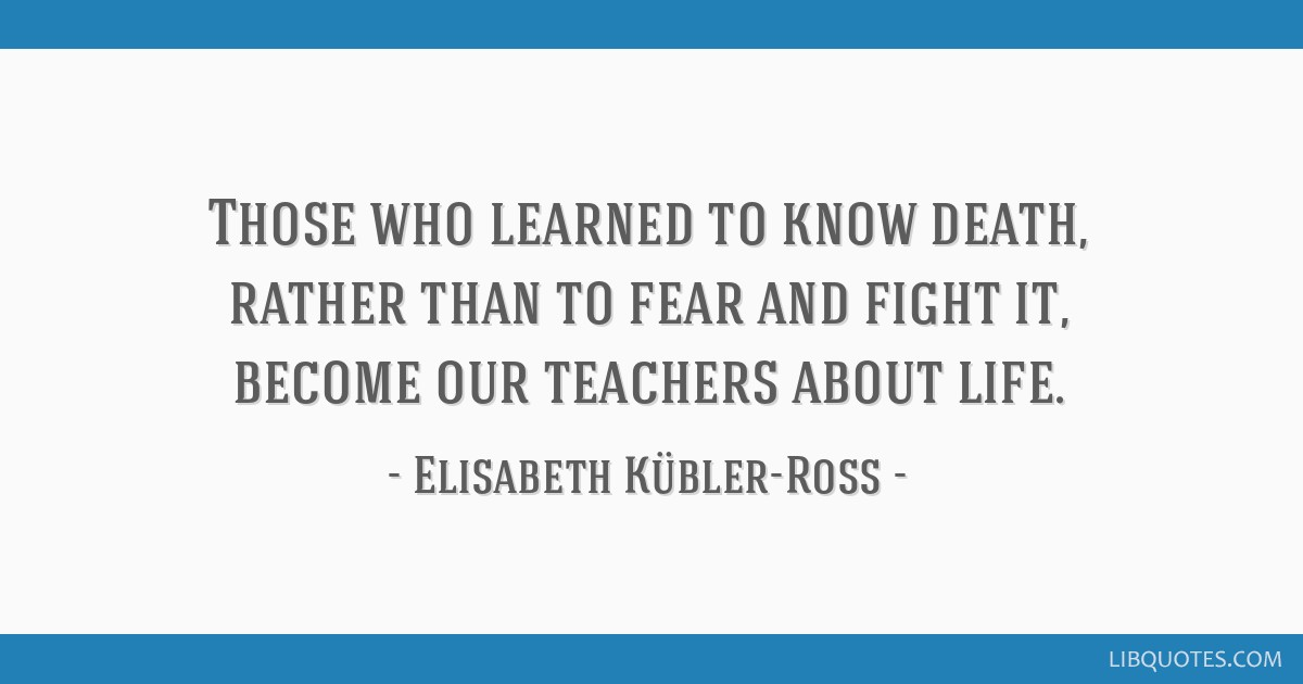 Those who learned to know death, rather than to fear and fight it, become our teachers about life.