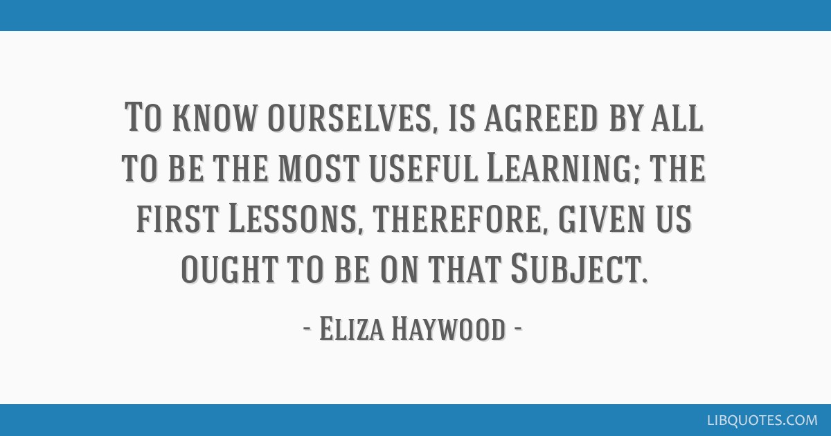 To know ourselves, is agreed by all to be the most useful Learning; the first Lessons, therefore, given us ought to be on that Subject.