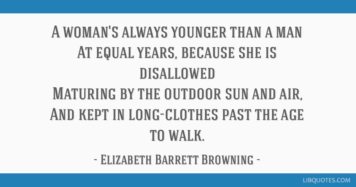 A woman's always younger than a man At equal years, because she is disallowed Maturing by the outdoor sun and air, And kept in long-clothes past the...