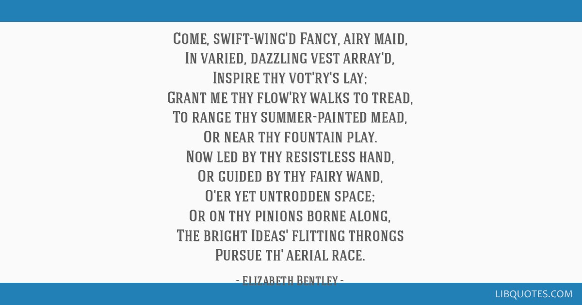 Come, swift-wing'd Fancy, airy maid, In varied, dazzling vest array'd, Inspire thy vot'ry's lay; Grant me thy flow'ry walks to tread, To range thy...