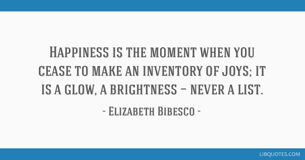 Happiness Is The Moment When You Cease To Make An Inventory Of Joys