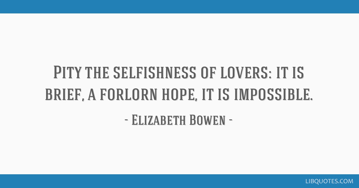 Pity the selfishness of lovers: it is brief, a forlorn hope, it is impossible.