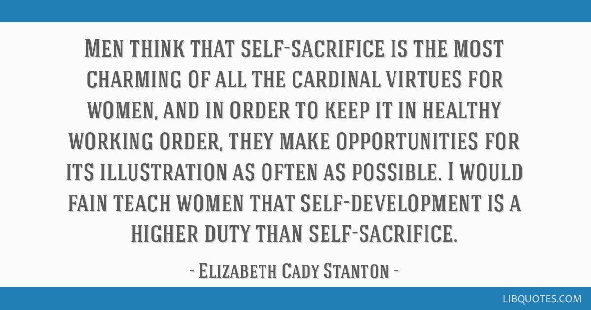 Men think that self-sacrifice is the most charming of all the cardinal virtues for women, and in order to keep it in healthy working order, they make ...