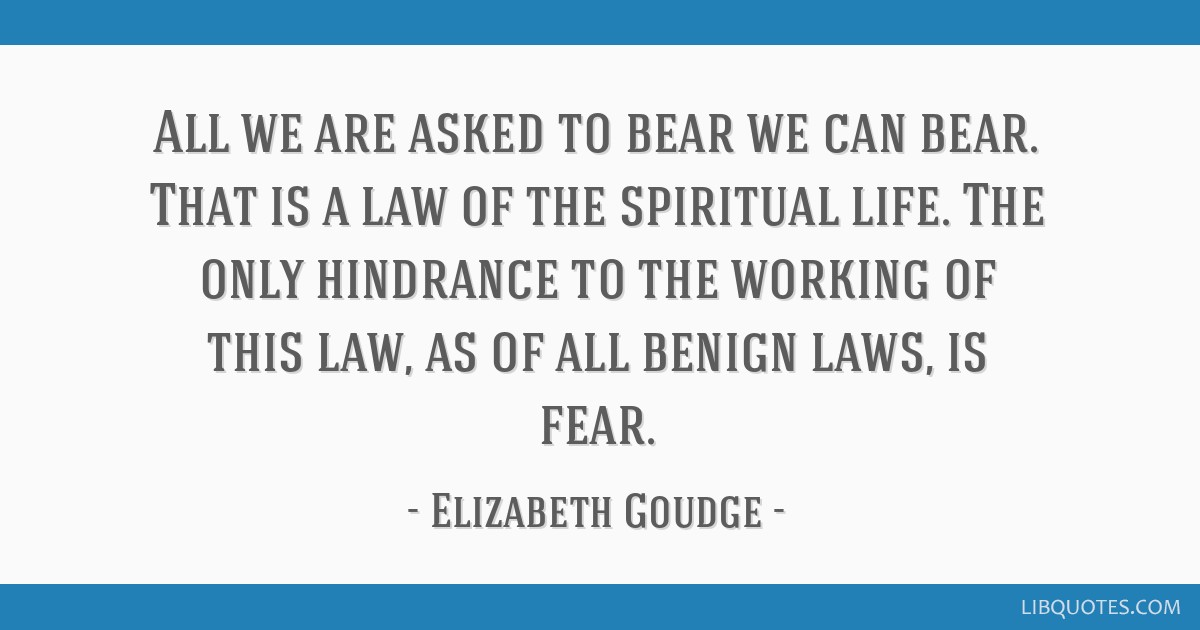 All we are asked to bear we can bear. That is a law of the spiritual life. The only hindrance to the working of this law, as of all benign laws, is...