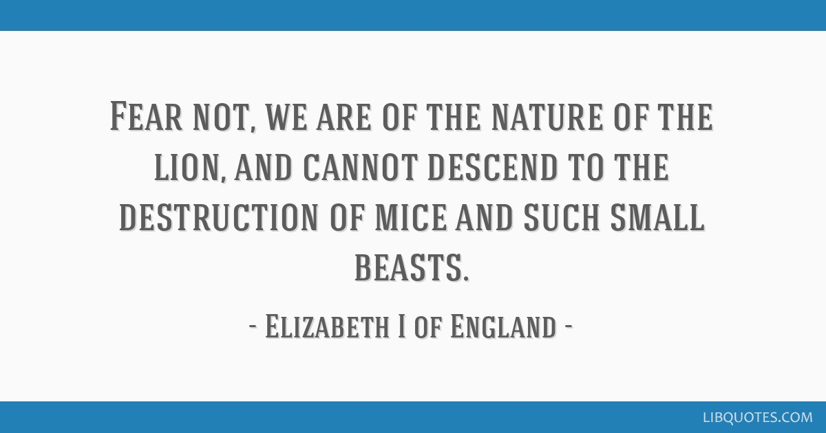 Fear not, we are of the nature of the lion, and cannot descend to the destruction of mice and such small beasts.