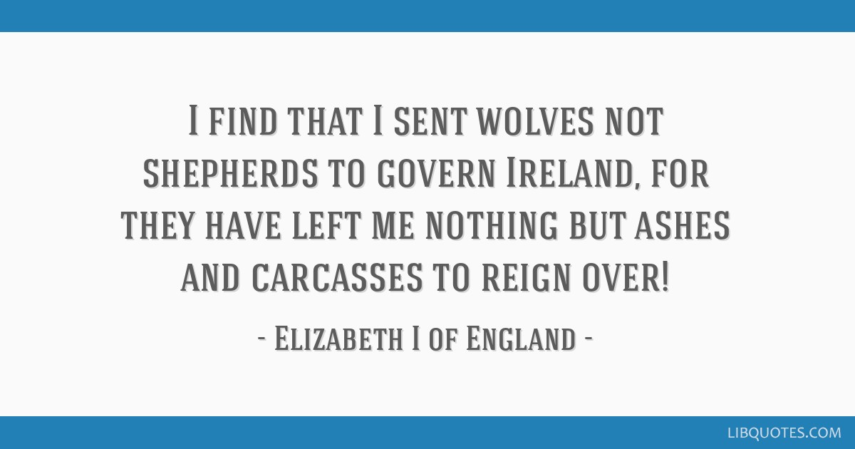 I find that I sent wolves not shepherds to govern Ireland, for they have left me nothing but ashes and carcasses to reign over!