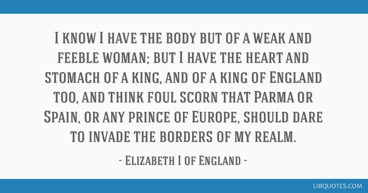 I know I have the body but of a weak and feeble woman; but I have the heart and stomach of a king, and of a king of England too, and think foul scorn ...