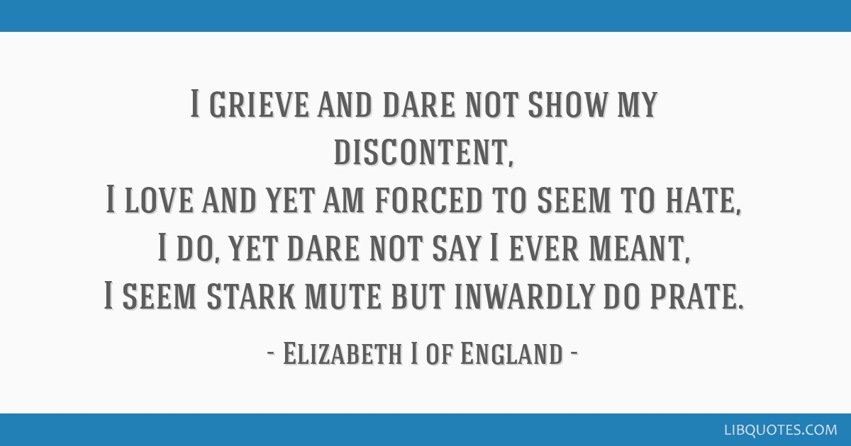I grieve and dare not show my discontent, I love and yet am forced to seem to hate, I do, yet dare not say I ever meant, I seem stark mute but...