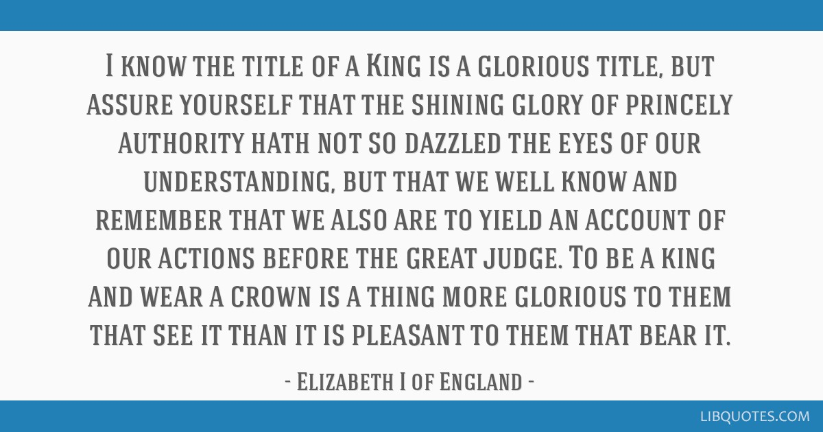I know the title of a King is a glorious title, but assure yourself that the shining glory of princely authority hath not so dazzled the eyes of our...