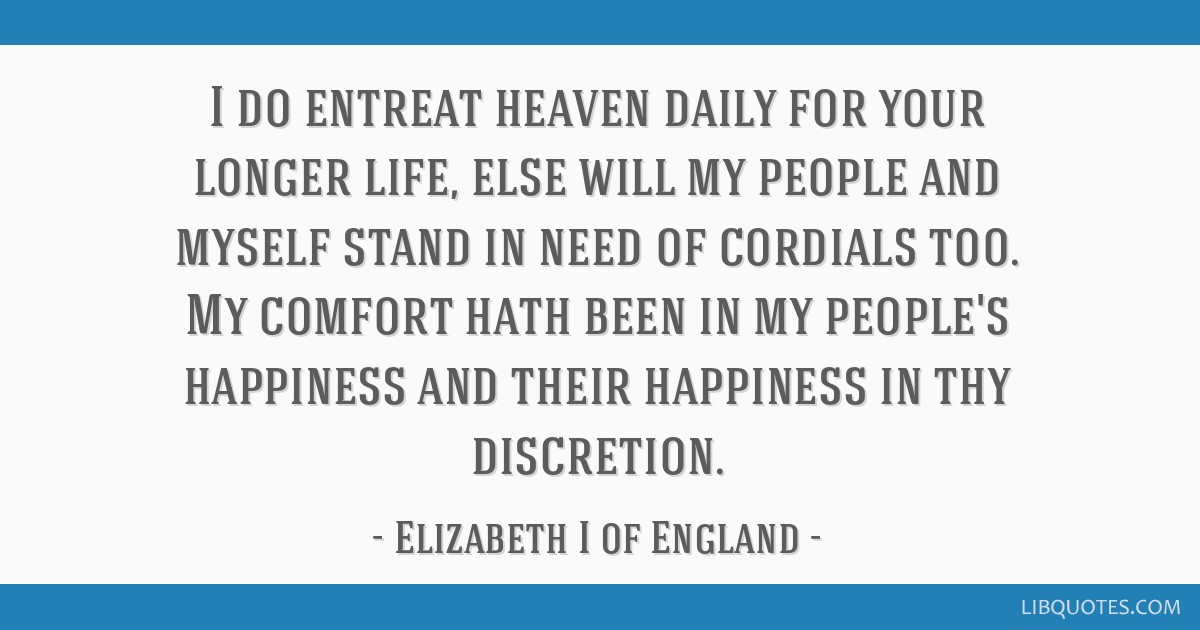 I do entreat heaven daily for your longer life, else will my people and myself stand in need of cordials too. My comfort hath been in my people's...