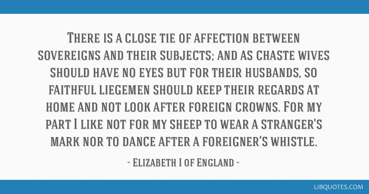 There is a close tie of affection between sovereigns and their subjects; and as chaste wives should have no eyes but for their husbands, so faithful...