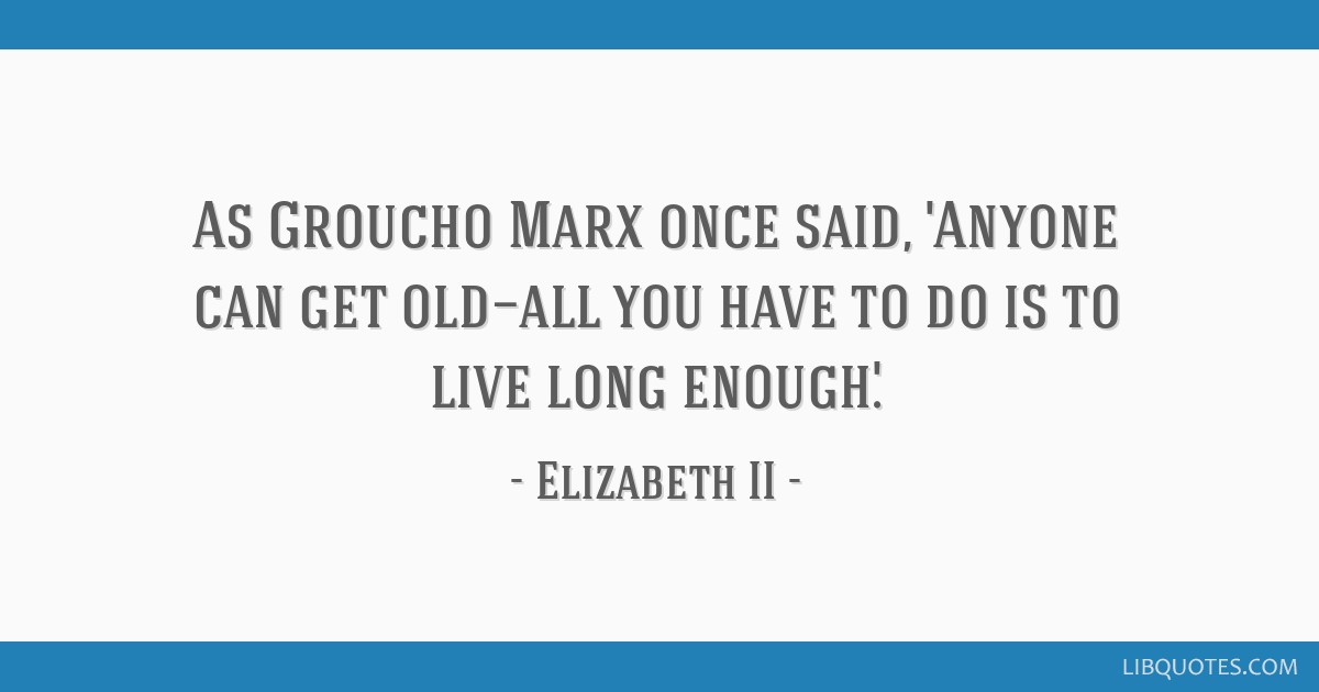 As Groucho Marx once said, 'Anyone can get old—all you have to do is to live long enough.'