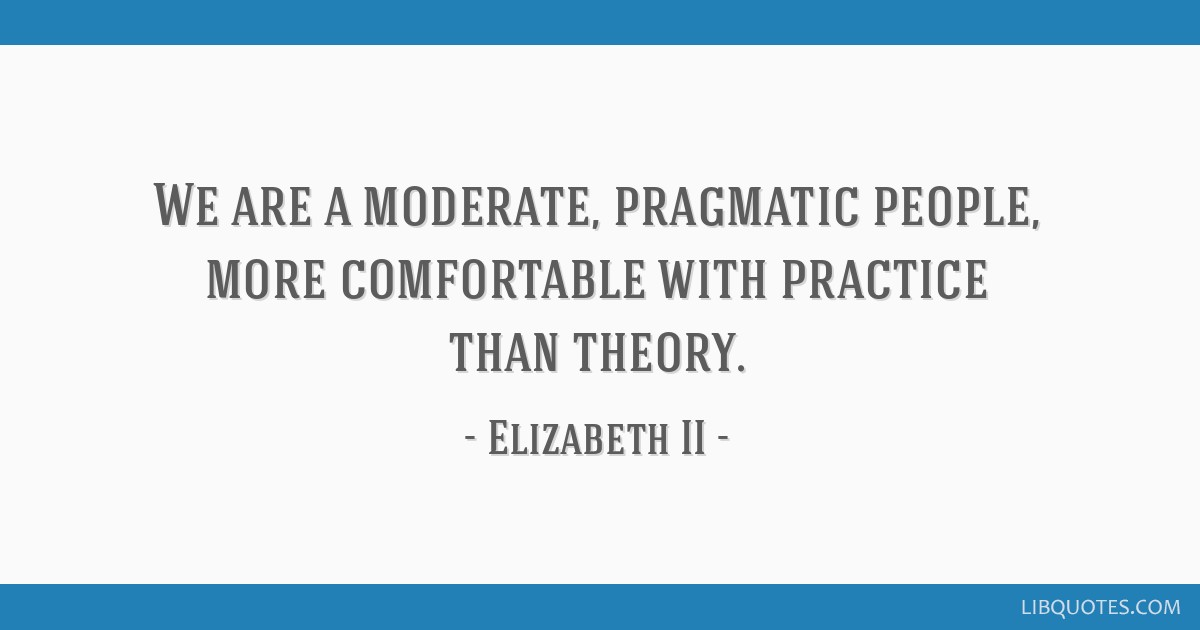 We are a moderate, pragmatic people, more comfortable with practice than theory.