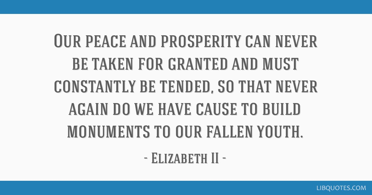 Our peace and prosperity can never be taken for granted and must constantly be tended, so that never again do we have cause to build monuments to our ...