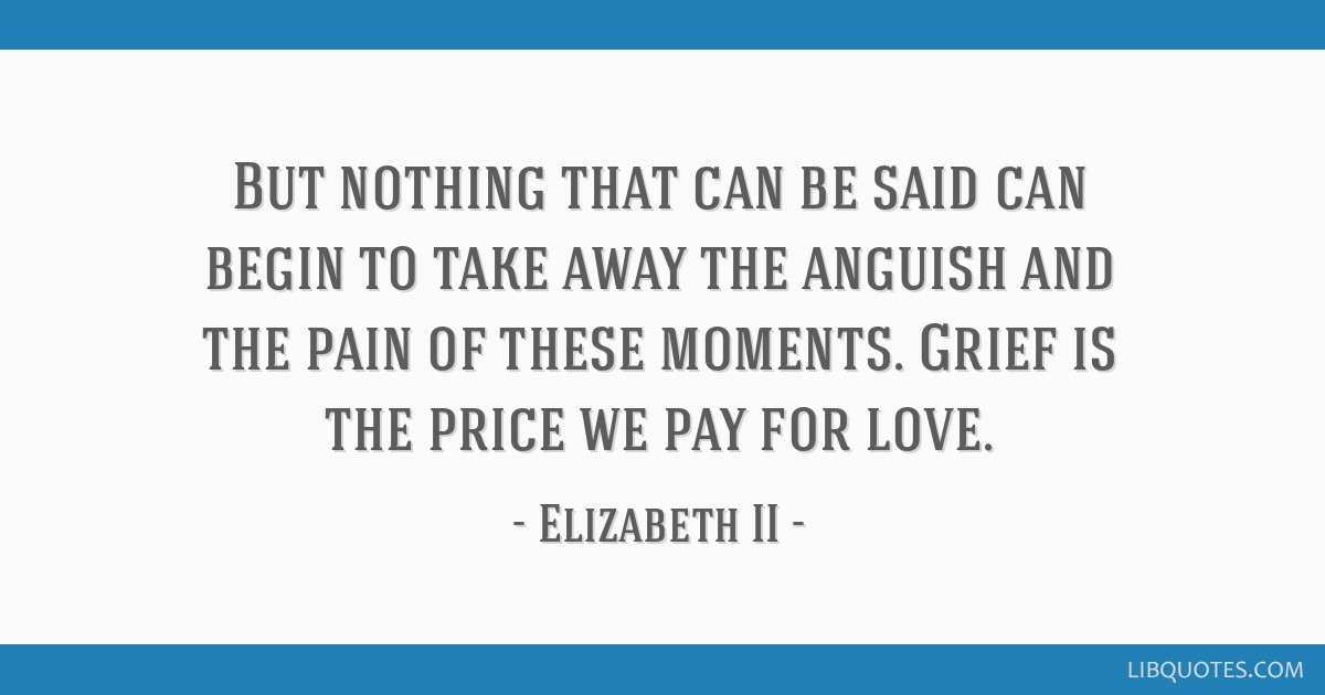 But nothing that can be said can begin to take away the anguish and the pain of these moments. Grief is the price we pay for love.