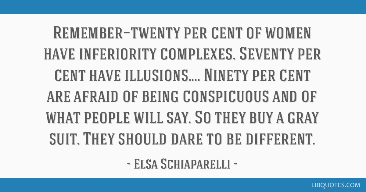 Remember—twenty per cent of women have inferiority complexes. Seventy per cent have illusions.... Ninety per cent are afraid of being conspicuous...