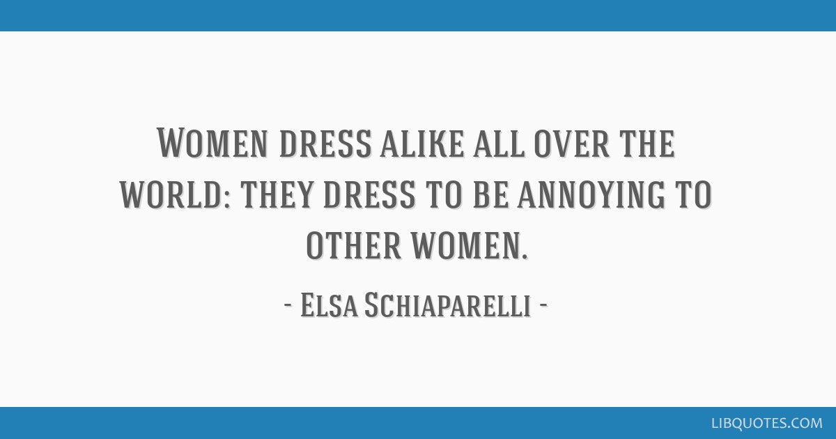 Women dress alike all over the world: they dress to be annoying to other women.