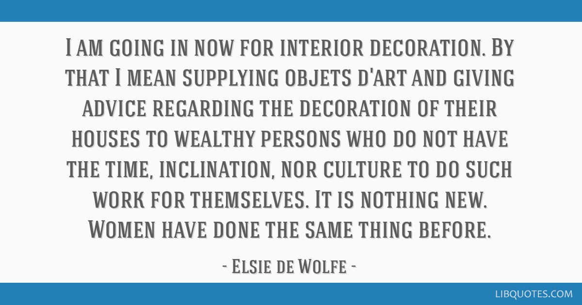 I am going in now for interior decoration. By that I mean supplying objets d'art and giving advice regarding the decoration of their houses to...