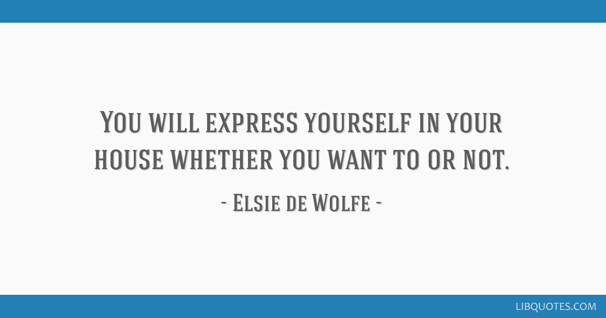You will express yourself in your house whether you want to or not.