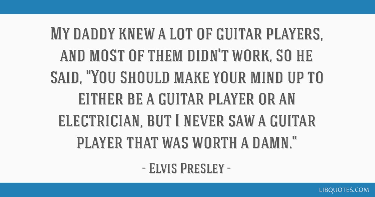 My daddy knew a lot of guitar players, and most of them didn't work, so he said, You should make your mind up to either be a guitar player or an...