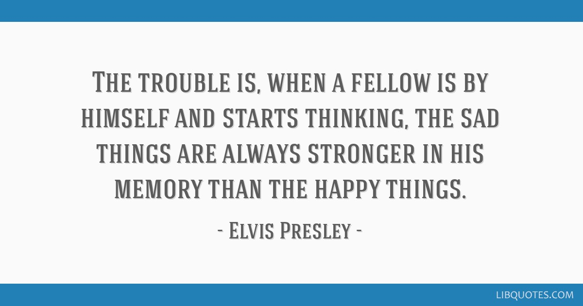The trouble is, when a fellow is by himself and starts thinking, the sad things are always stronger in his memory than the happy things.