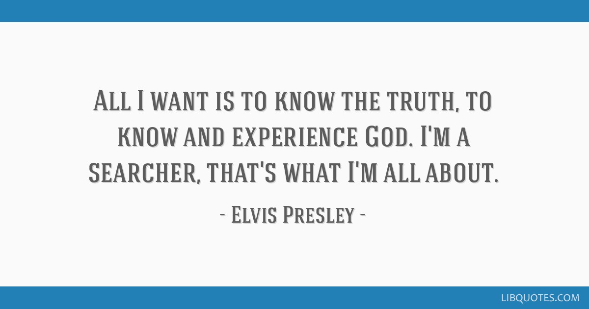All I want is to know the truth, to know and experience God. I'm a searcher, that's what I'm all about.
