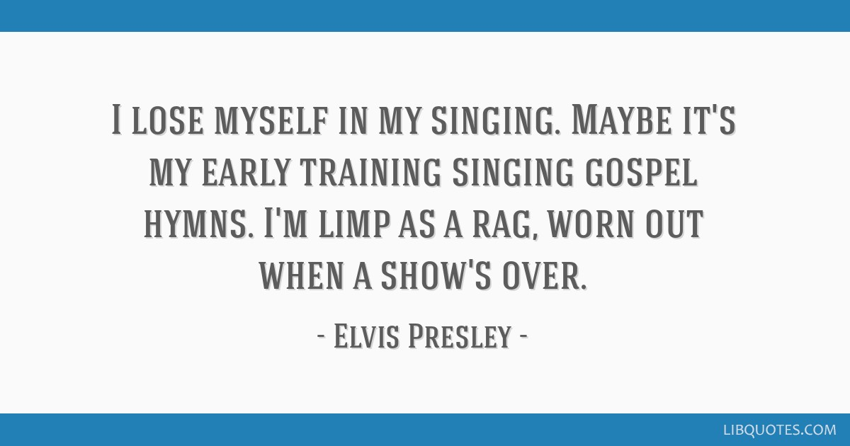 I lose myself in my singing. Maybe it's my early training singing gospel hymns. I'm limp as a rag, worn out when a show's over.