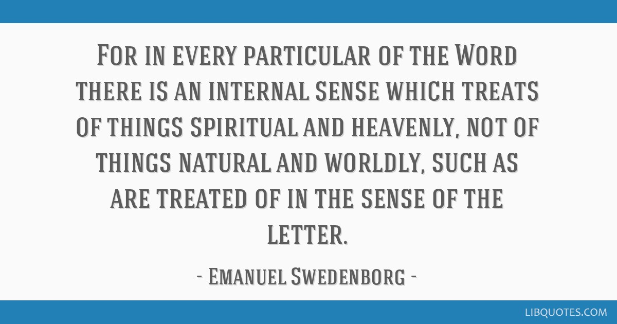 For in every particular of the Word there is an internal sense which treats of things spiritual and heavenly, not of things natural and worldly, such ...