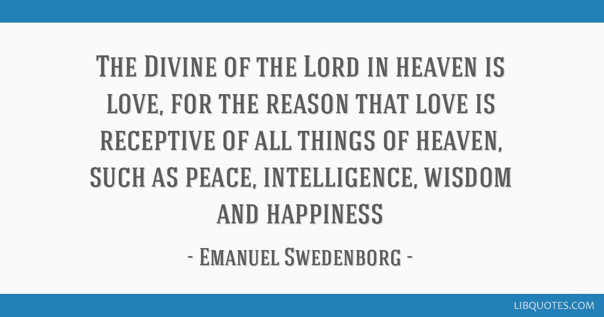 The Divine of the Lord in heaven is love, for the reason that love is receptive of all things of heaven, such as peace, intelligence, wisdom and...