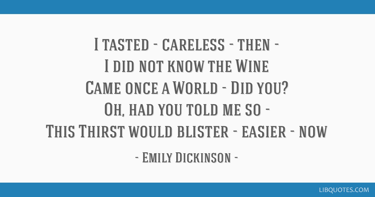 I tasted - careless - then - I did not know the Wine Came once a World - Did you? Oh, had you told me so - This Thirst would blister - easier - now