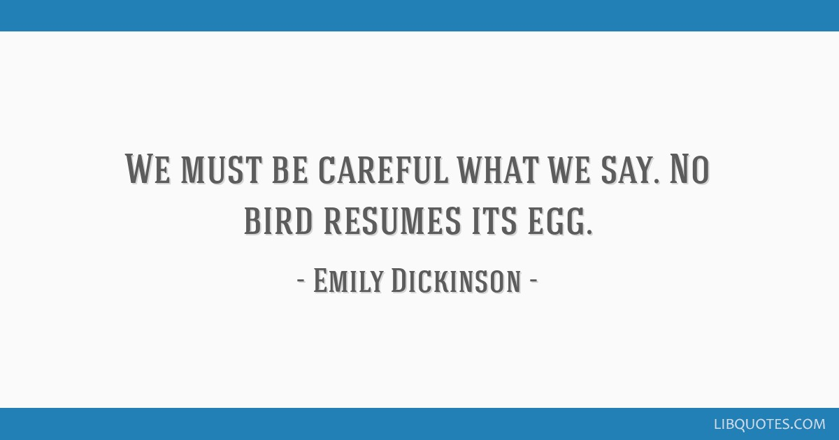 We must be careful what we say. No bird resumes its egg.